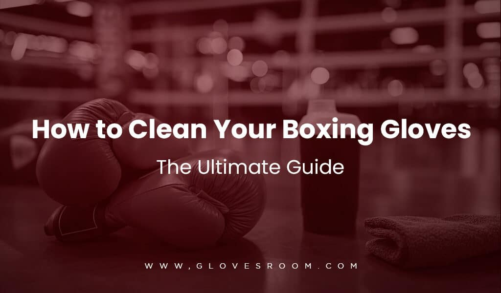 How to Clean Boxing Gloves Like a Boss: The Ultimate Guide